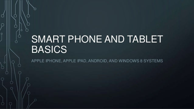 SMART PHONE AND TABLET BASICS APPLE IPHONE, APPLE IPAD, ANDROID, AND WINDOWS 8 SYSTEMS