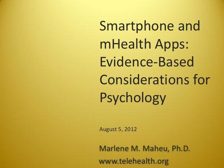 Smartphone andmHealth Apps:Evidence-BasedConsiderations forPsychologyAugust 5, 2012Marlene M. Maheu, Ph.D.www.telehealth.o...