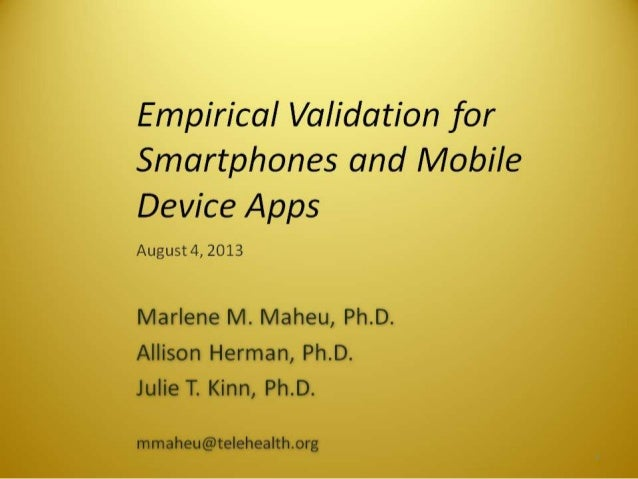 Empirical Validation for Smartphones and Mobile Device Apps  August 4, 2013  Marlene M.  Maheu,  Ph. D. Allison Herman,  P...