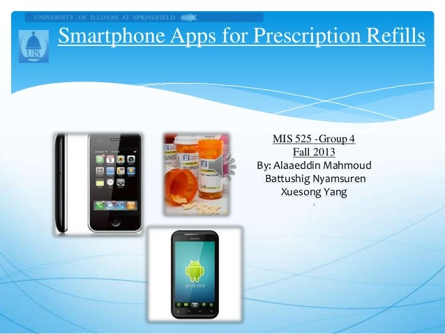 Smartphone Apps for Prescription Refills  MIS 525 -Group 4 Fall 2013 By: Alaaeddin Mahmoud Battushig Nyamsuren Xuesong Yan...