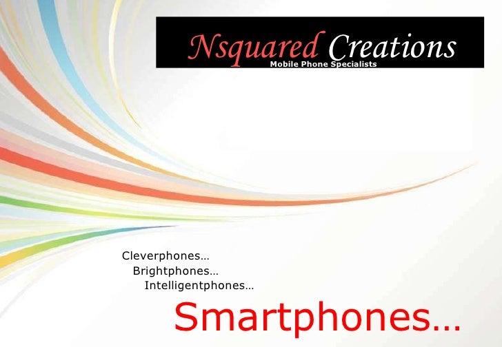 Nsquared  Creations Smartphones… Mobile Phone Specialists Intelligentphones… Cleverphones… Brightphones…