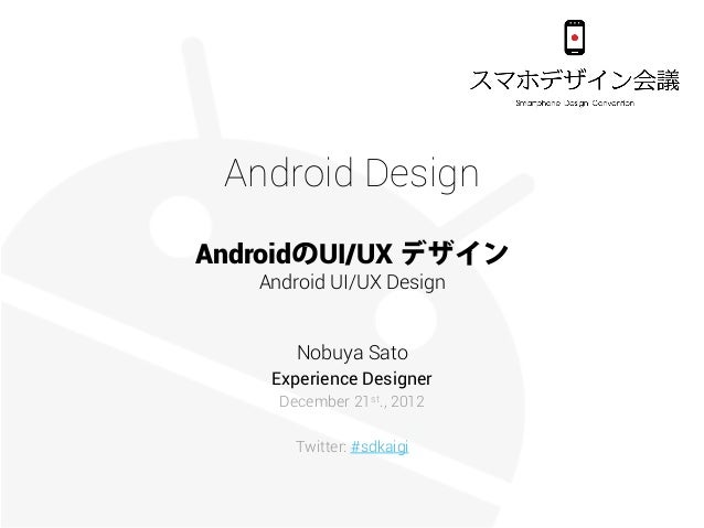 Android DesignAndroidのUI/UX デザイン   Android UI/UX Design       Nobuya Sato    Experience Designer     December 21st., 2012 ...
