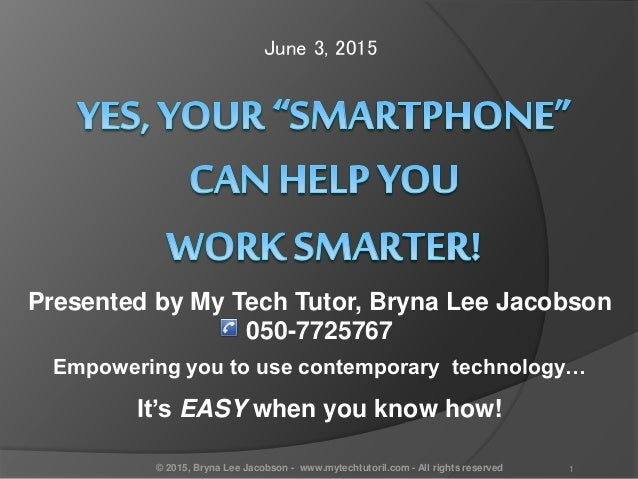 June 3, 2015 Presented by My Tech Tutor, Bryna Lee Jacobson 050-7725767 Empowering you to use contemporary technology… It'...