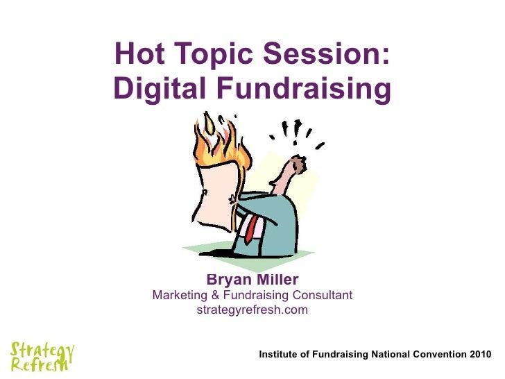 Hot Topic Session: Digital Fundraising Bryan Miller Marketing & Fundraising Consultant strategyrefresh.com