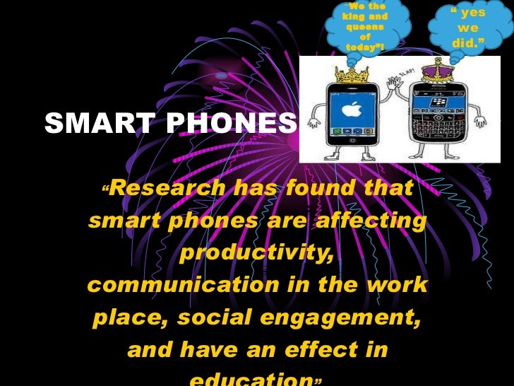 "SMART PHONES  "" Research has found that smart phones are affecting productivity, communication in the work place, social e..."