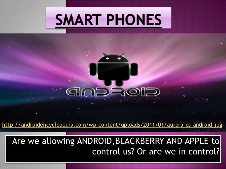 SMART PHONES<br />http://androidencyclopedia.com/wp-content/uploads/2011/01/aurora-os-android.jpg<br />Are we allowing AND...