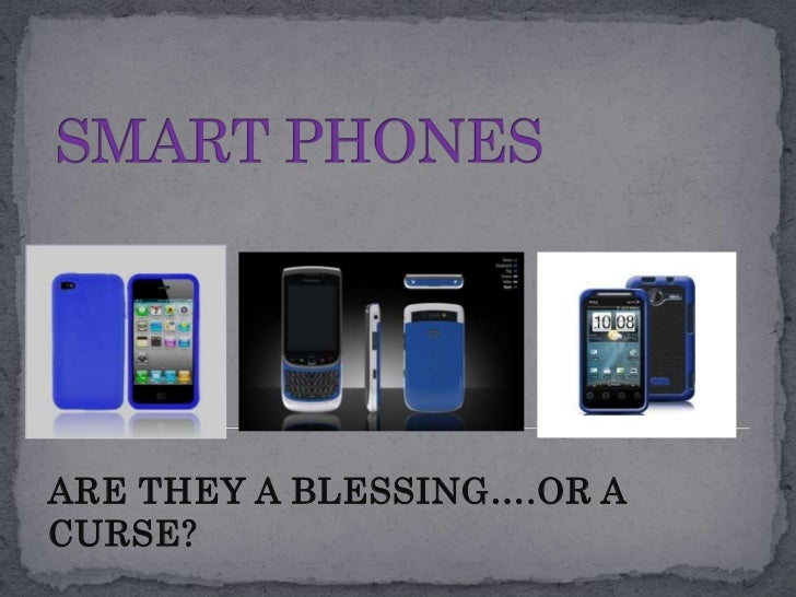 SMART PHONES<br />ARE THEY A BLESSING….OR A CURSE?<br />