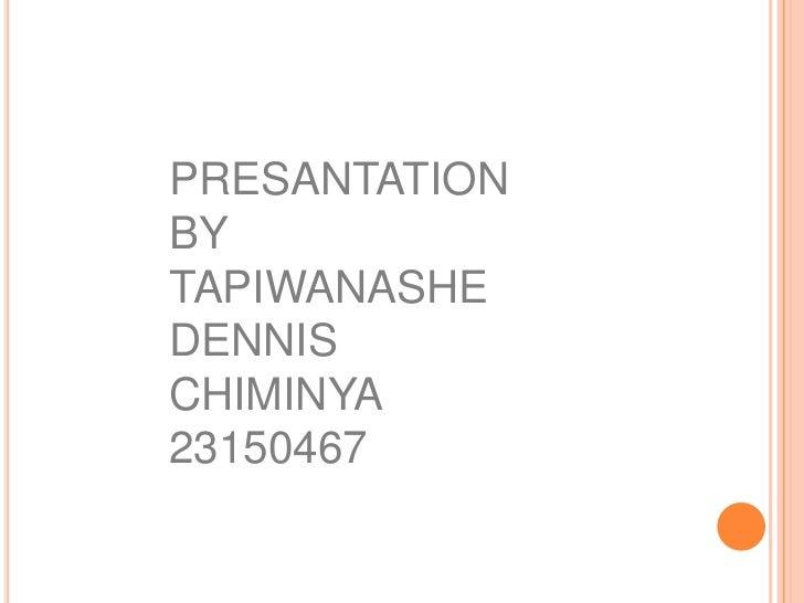 PRESANTATION BY TAPIWANASHE DENNIS CHIMINYA<br />23150467<br />
