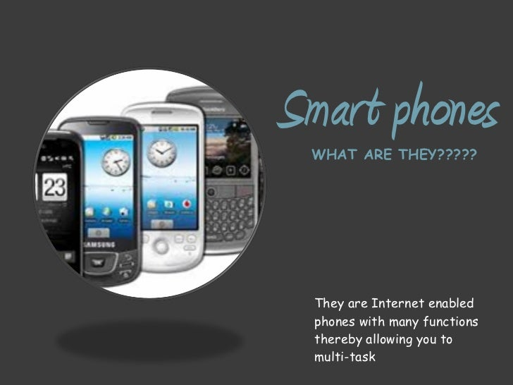 Smart phones   WHAT ARE THEY????? <ul><li>They are Internet enabled phones with many functions thereby allowing you to mul...