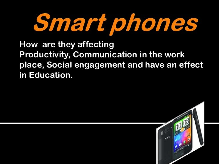 Smartphones<br />How  are they affecting Productivity, Communication in the work place, Social engagement and have an effe...