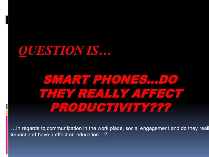 QUESTION IS…<br />SMART PHONES…DO THEY REALLY AFFECT PRODUCTIVITY???<br />…In regards to communication in the work place, ...