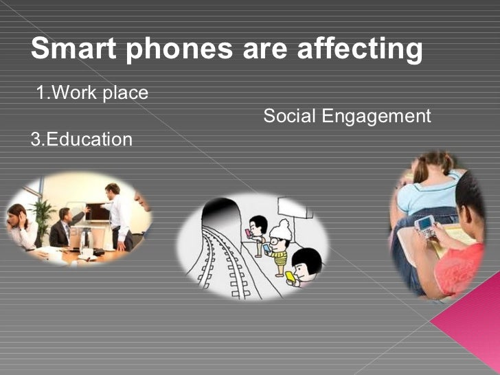 Smart phones are affecting 1.Work place Social Engagement  3.Education