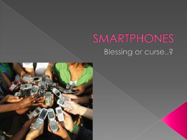 SMARTPHONES<br />Blessing or curse..?<br />