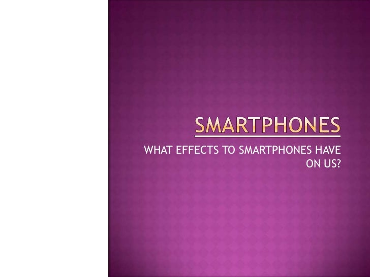 SMARTPHONES<br />WHAT EFFECTS TO SMARTPHONES HAVE ON US?<br />