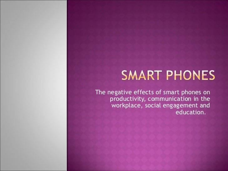 The negative effects of smart phones on productivity, communication in the workplace, social engagement and education.