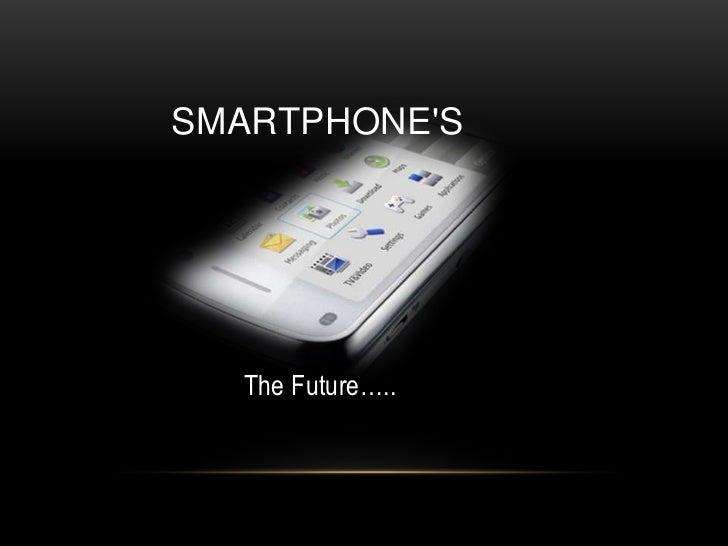 Smartphone's<br />The Future…..<br />