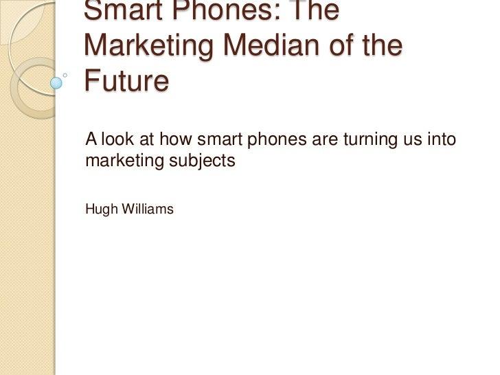 Smart Phones: TheMarketing Median of theFutureA look at how smart phones are turning us intomarketing subjectsHugh Williams