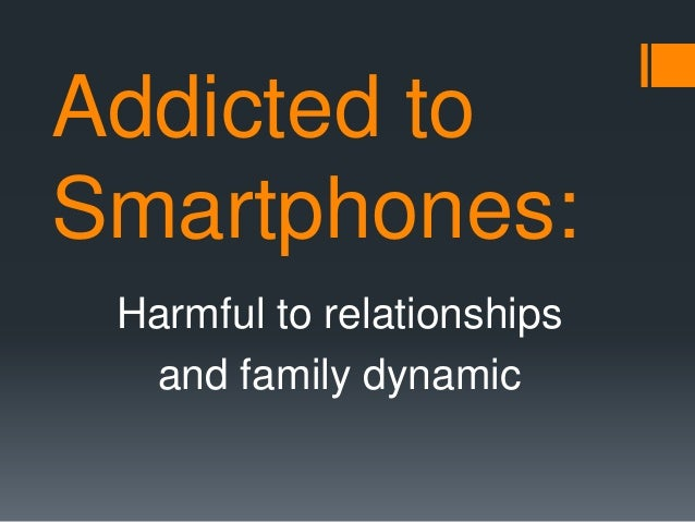 Addicted to Smartphones: Harmful to relationships and family dynamic
