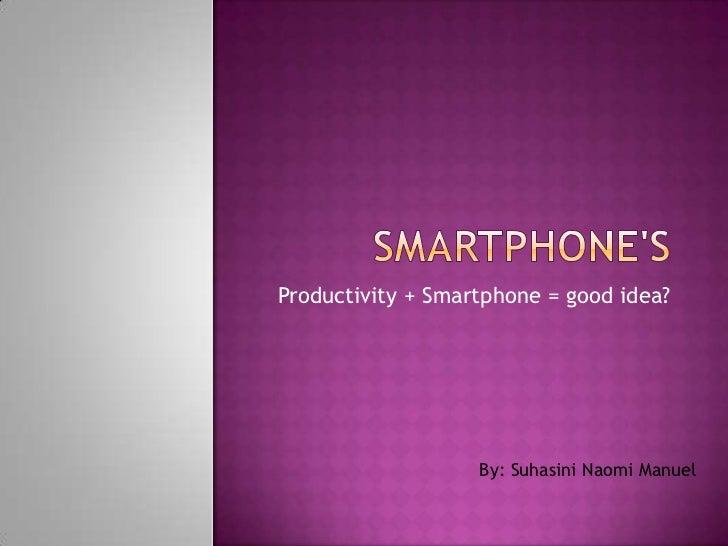 Smartphone's <br />Productivity + Smartphone = good idea?<br />By: Suhasini Naomi Manuel<br />