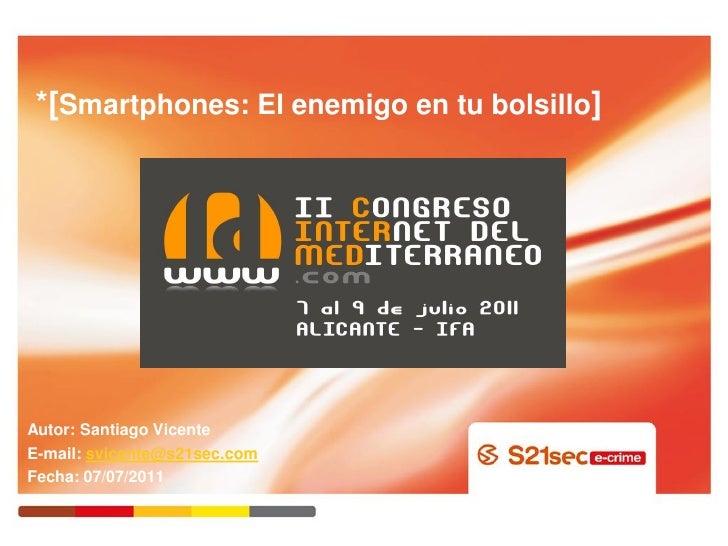 *[Smartphones: El enemigo en tu bolsillo]Autor: Santiago VicenteE-mail: svicente@s21sec.comFecha: 07/07/2011
