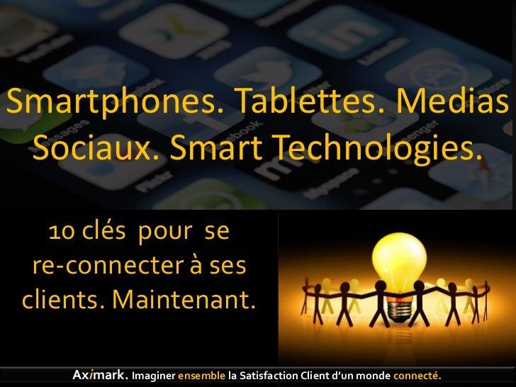 Smartphones. Tablettes. Medias Sociaux. Smart Technologies.   10 clés pour se re-connecter à sesclients. Maintenant.    Ax...