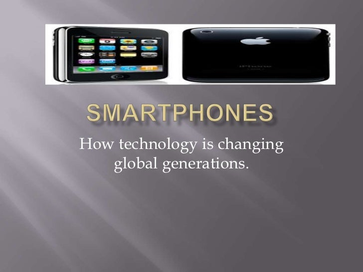 Smartphones<br />How technology is changing global generations.<br />