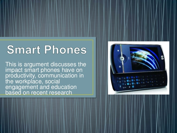 Smart Phones<br />This is argument discusses the impact smart phones have on productivity, communication in the workplace,...