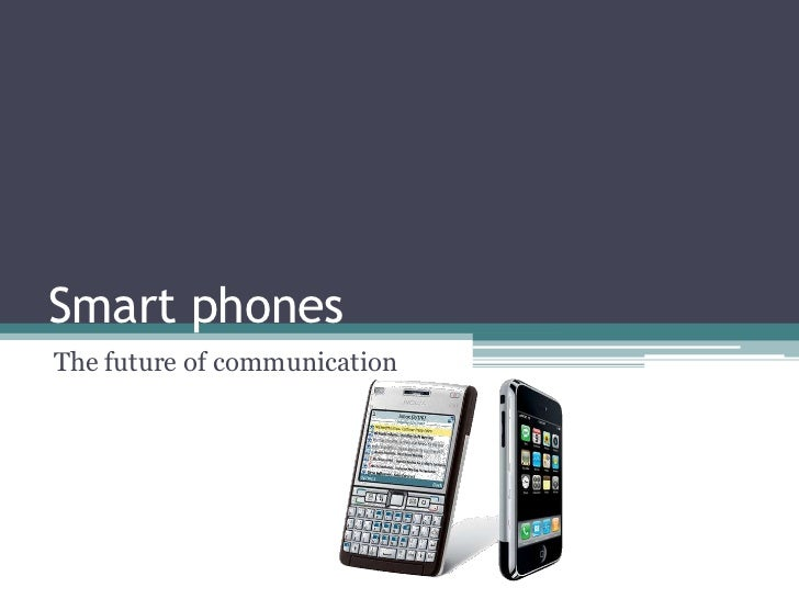 Smart phones<br />The future of communication <br />