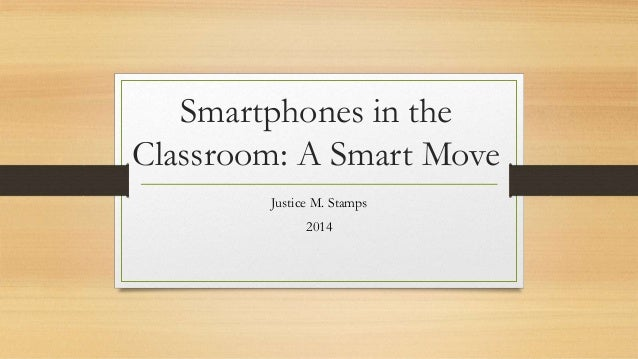 Smartphones in the Classroom: A Smart Move Justice M. Stamps 2014