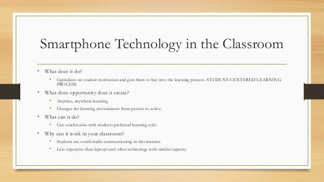 "smartphones in the classroom Ensuring correct use of cell phones in the classroom starts with teachers setting expectations for students from the beginning according to an edutopia article, ""smartphones: from toy to tool,"" teachers should develop, with the help of students, an agreement or contract regarding engagement and cell phone usage in class."