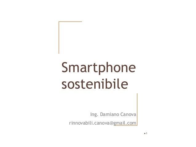 Smartphone sostenibile Ing. Damiano Canova rinnovabili.canova@gmail.com ►1