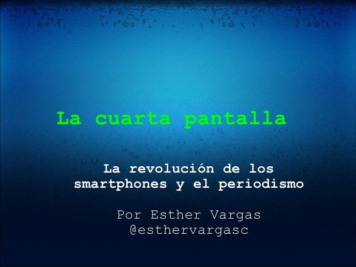 La cuarta pantalla  La revolución de los smartphones y el periodismo Por Esther Vargas @esthervargasc