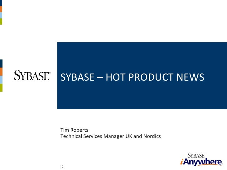 <ul><li>Tim Roberts Technical Services Manager UK and Nordics </li></ul><ul><li>SYBASE – HOT PRODUCT NEWS </li></ul>