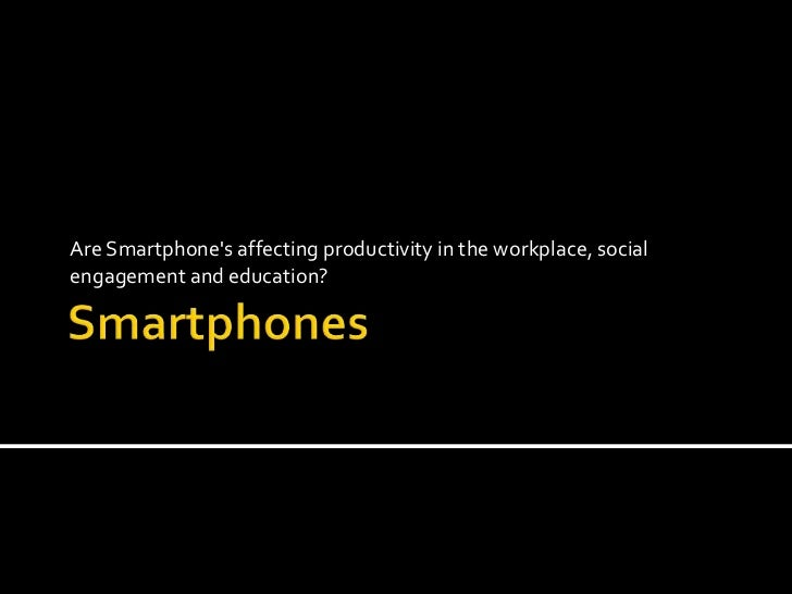 Smartphones<br />Are Smartphone's affecting productivity in the workplace, social engagement and education?<br />