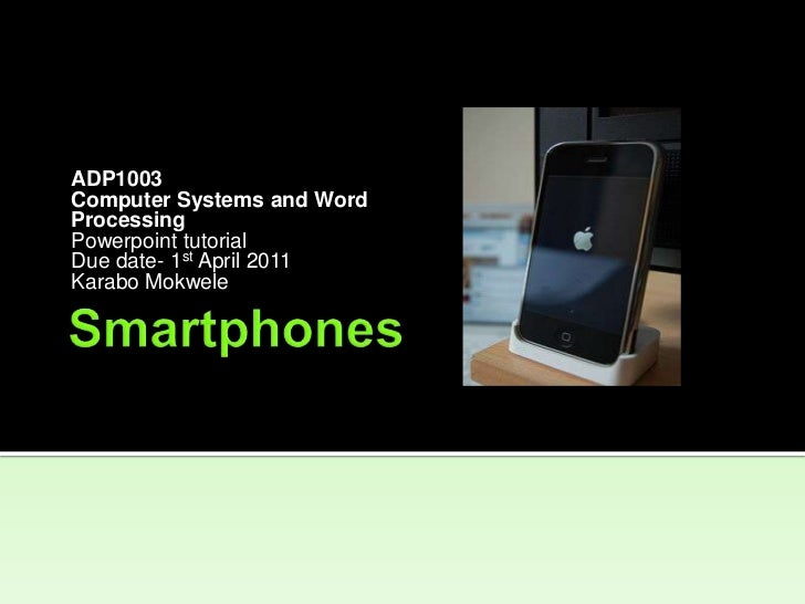 Smartphones<br />ADP1003<br />Computer Systems and Word<br />Processing<br />Powerpoint tutorial<br />Due date- 1st April ...