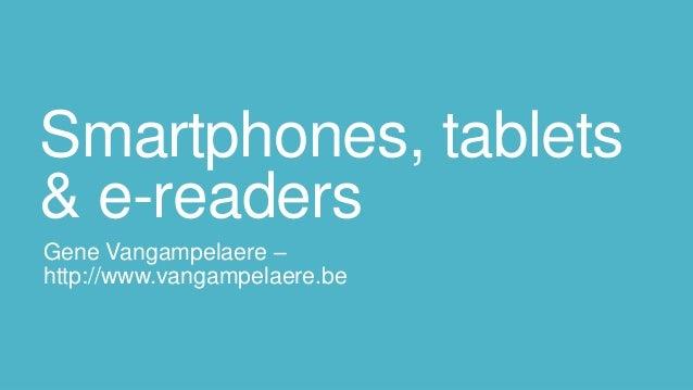 Smartphones, tablets& e-readersGene Vangampelaere –http://www.vangampelaere.be