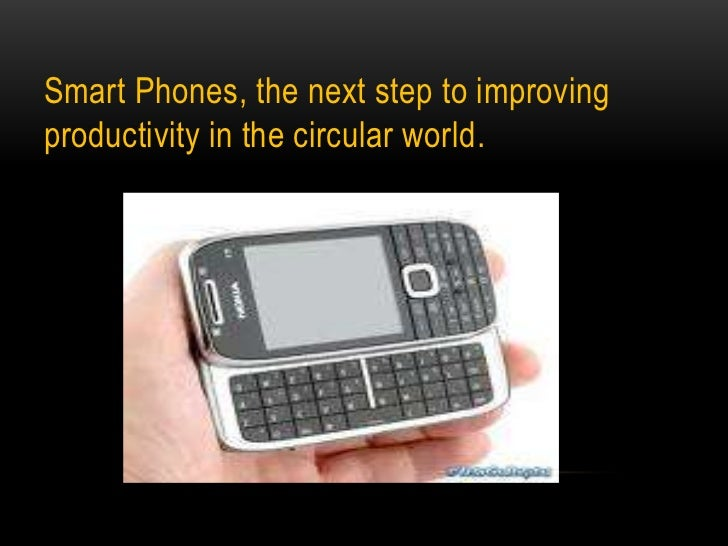 Smart Phones, the next step to improving productivity in the circular world.<br />