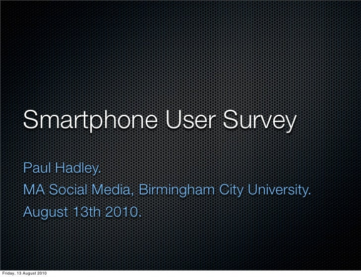 Smartphone User Survey           Paul Hadley.           MA Social Media, Birmingham City University.           August 13th...