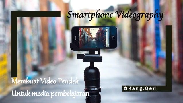 Smartphone Videography @ K a n g . G e r i Membuat Video Pendek Untuk media pembelajaran