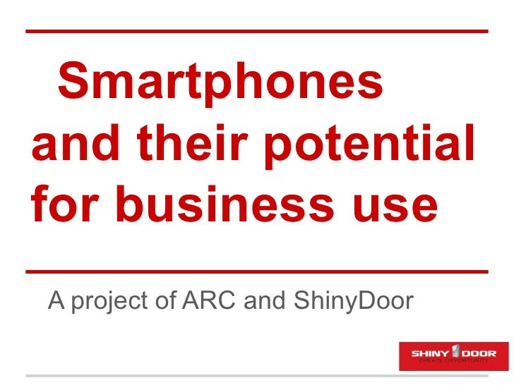 Smartphonesand their potentialfor business useA project of ARC and ShinyDoor
