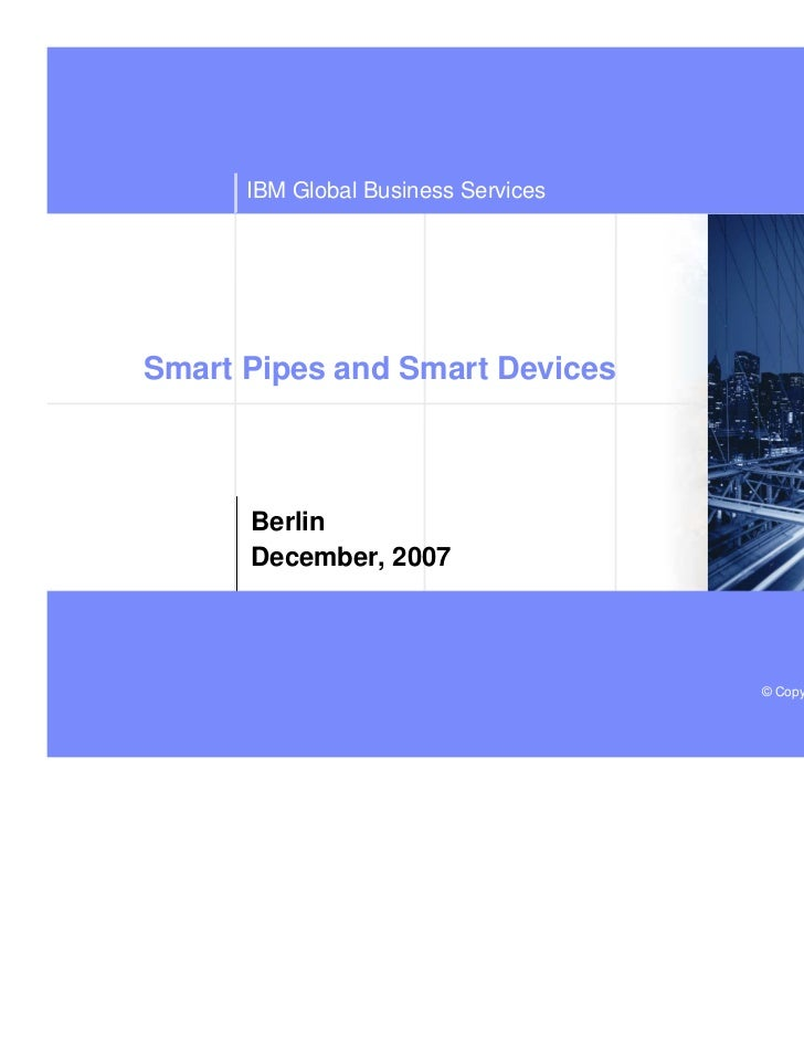 IBM Global Business ServicesSmart Pipes and Smart Devices      Berlin      December, 2007                             deep...