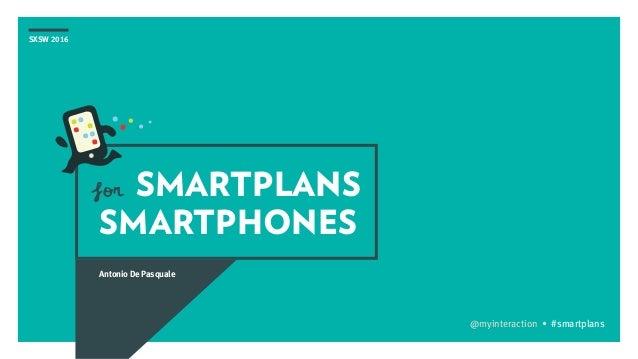 SXSW 2016 SMARTPLANS SMARTPHONES Antonio De Pasquale @myinteraction • #smartplans for