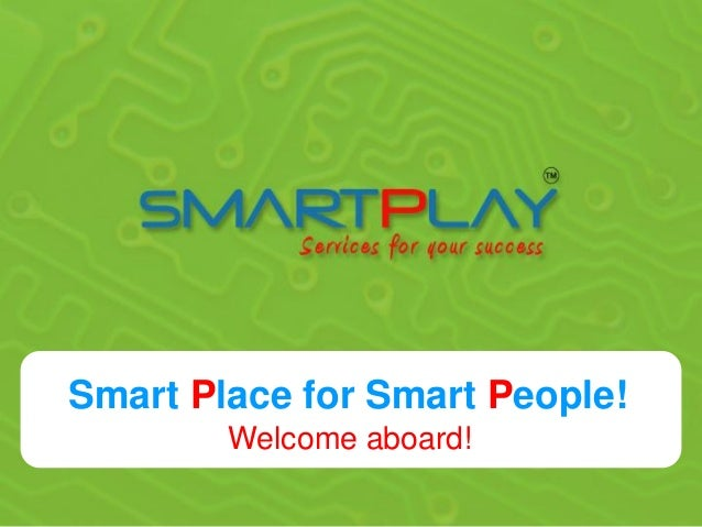 Smart Place for Smart People!        Welcome aboard!