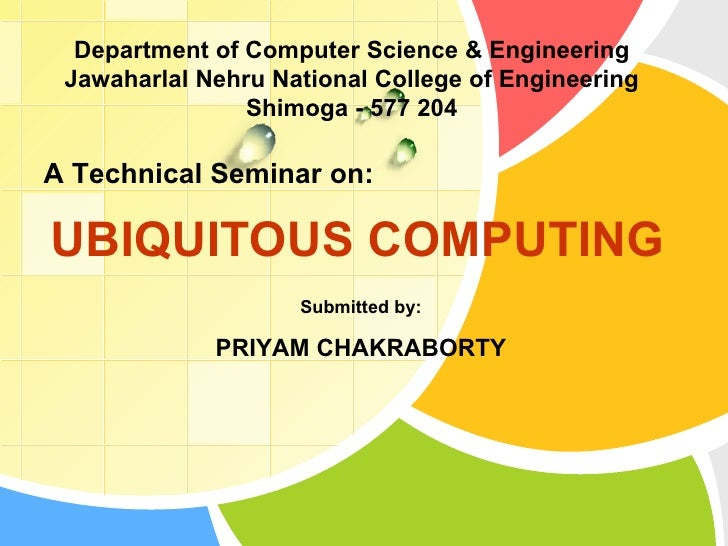 UBIQUITOUS COMPUTING  A Technical Seminar on: Submitted by: PRIYAM CHAKRABORTY Department of Computer Science & Engineerin...