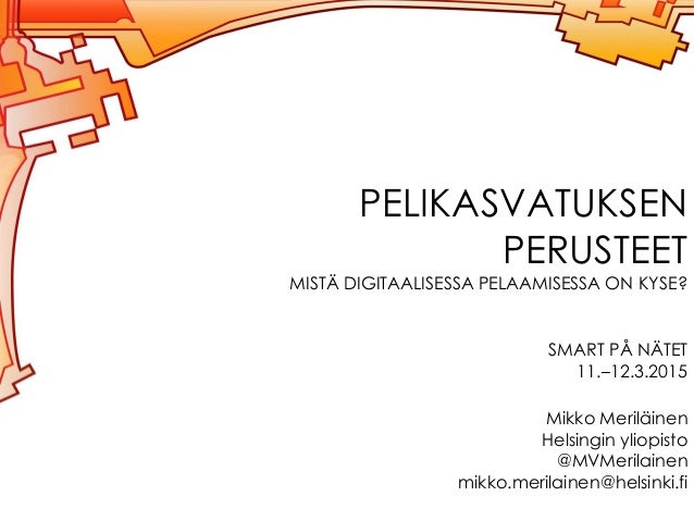 PELIKASVATUKSEN PERUSTEET MISTÄ DIGITAALISESSA PELAAMISESSA ON KYSE? SMART PÅ NÄTET 11.–12.3.2015 Mikko Meriläinen Helsing...