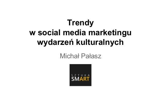 Trendy w social media marketingu wydarzeń kulturalnych Michał Pałasz