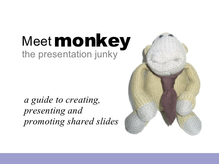 Meet monkey the presentation junky a guide to creating, presenting and promoting shared slides