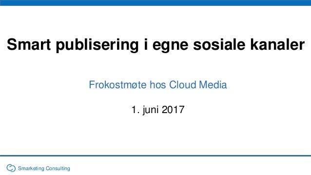 Smart publisering i egne sosiale kanaler Frokostmøte hos Cloud Media 1. juni 2017 Smarketing Consulting