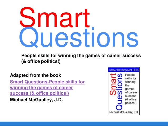 Smart Adapted from the book Smart Questions-People skills for winning the games of career success (& office politics!) Mic...