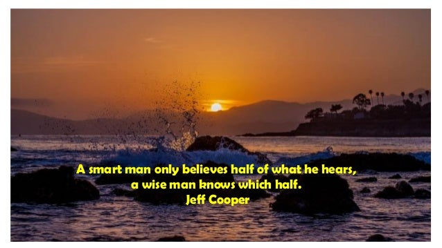A smart man only believes half of what he hears, a wise man knows which half. Jeff Cooper